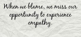 When we blame, we miss our opportunity to experience empathy.