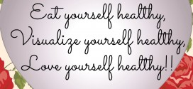 Eat yourself healthy, Visualize yourself healthy, Love yourself healthy!!