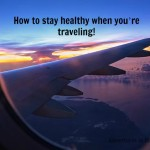 How to stay healthy when you're traveling!