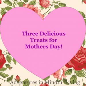 Three Delicious Treats for Mothers Day!