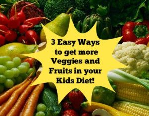 3 Easy Ways to get in more veggies and fruits into your child's diet!